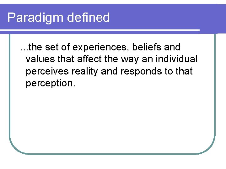 Paradigm defined . . . the set of experiences, beliefs and values that affect