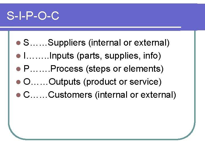 S-I-P-O-C l S……Suppliers (internal or external) l I……. . Inputs (parts, supplies, info) l