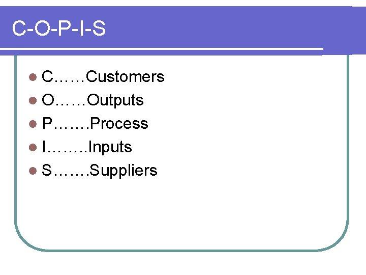 C-O-P-I-S l C……Customers l O……Outputs l P……. Process l I……. . Inputs l S…….