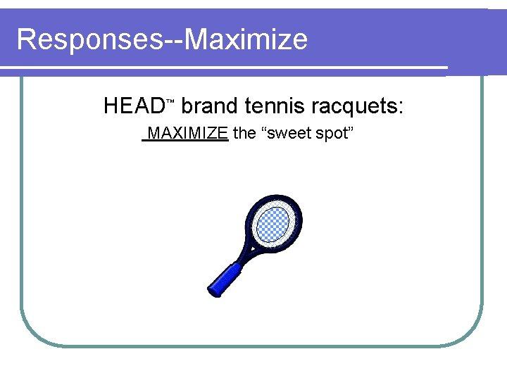 "Responses--Maximize HEAD™ brand tennis racquets: MAXIMIZE the ""sweet spot"""
