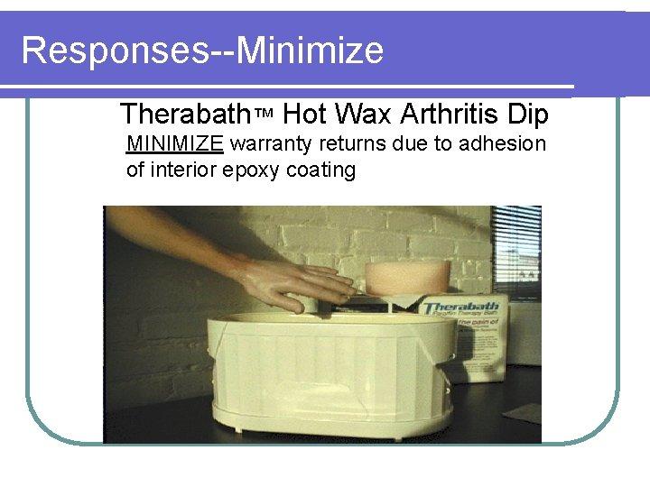Responses--Minimize Therabath™ Hot Wax Arthritis Dip MINIMIZE warranty returns due to adhesion of interior