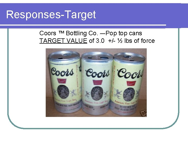Responses-Target Coors ™ Bottling Co. –-Pop top cans TARGET VALUE of 3. 0 +/-