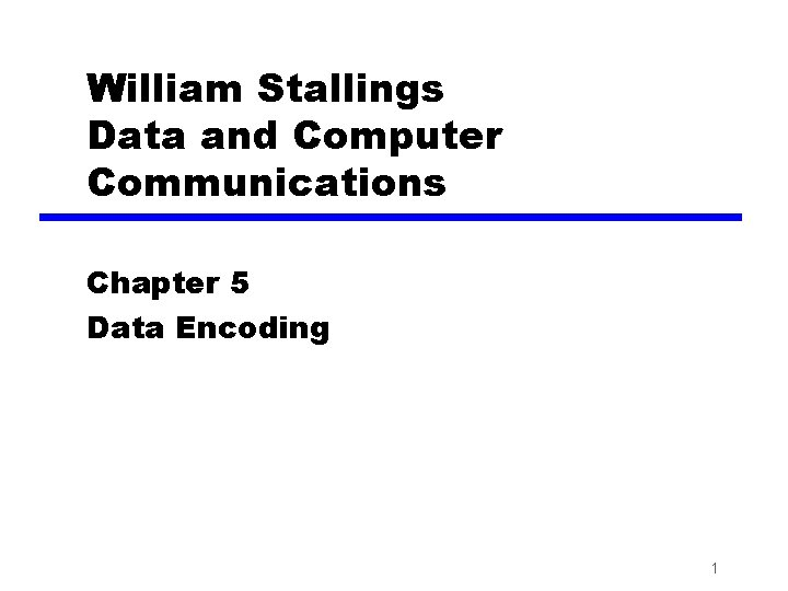 William Stallings Data and Computer Communications Chapter 5 Data Encoding 1