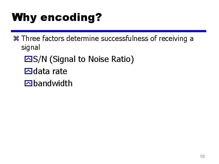 Why encoding? z Three factors determine successfulness of receiving a signal y. S/N (Signal