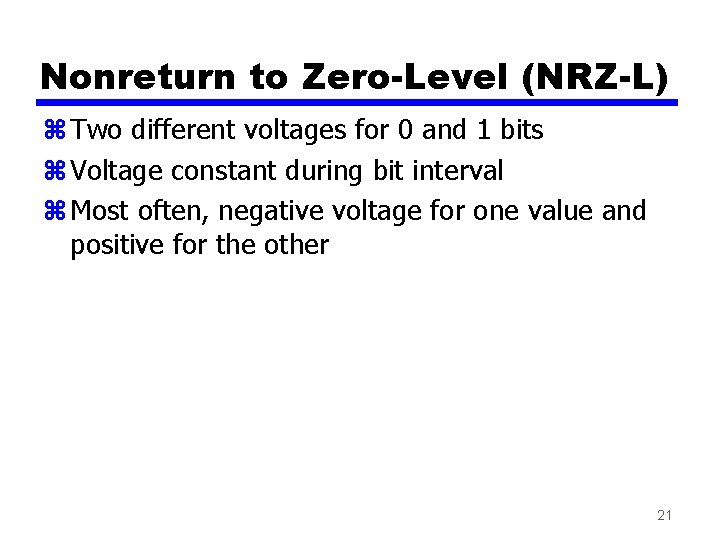 Nonreturn to Zero-Level (NRZ-L) z Two different voltages for 0 and 1 bits z