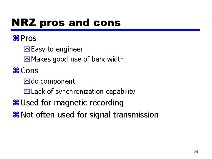 NRZ pros and cons z Pros y. Easy to engineer y. Makes good use