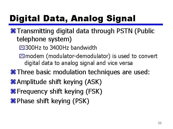 Digital Data, Analog Signal z Transmitting digital data through PSTN (Public telephone system) y