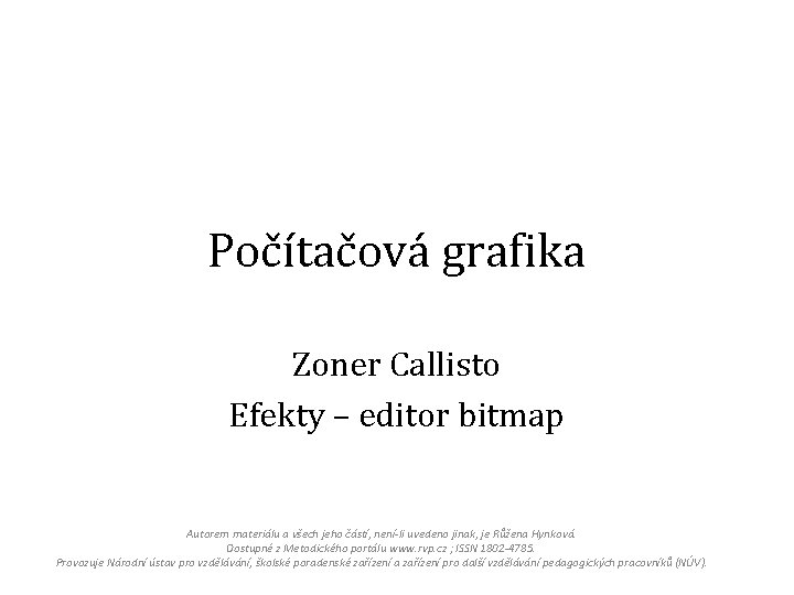 Počítačová grafika Zoner Callisto Efekty – editor bitmap Autorem materiálu a všech jeho částí,