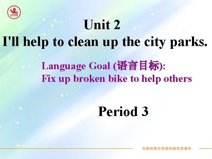 Unit 2 I'll help to clean up the city parks. Language Goal (语言目标): Fix