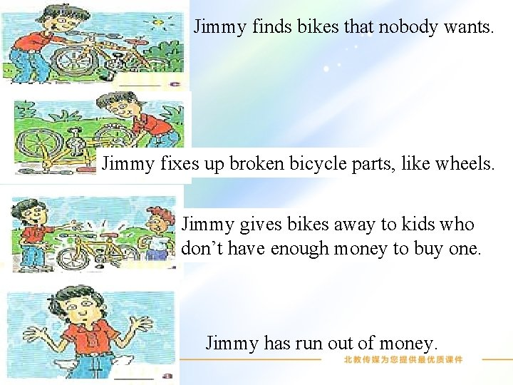 Jimmy finds bikes that nobody wants. Jimmy fixes up broken bicycle parts, like wheels.