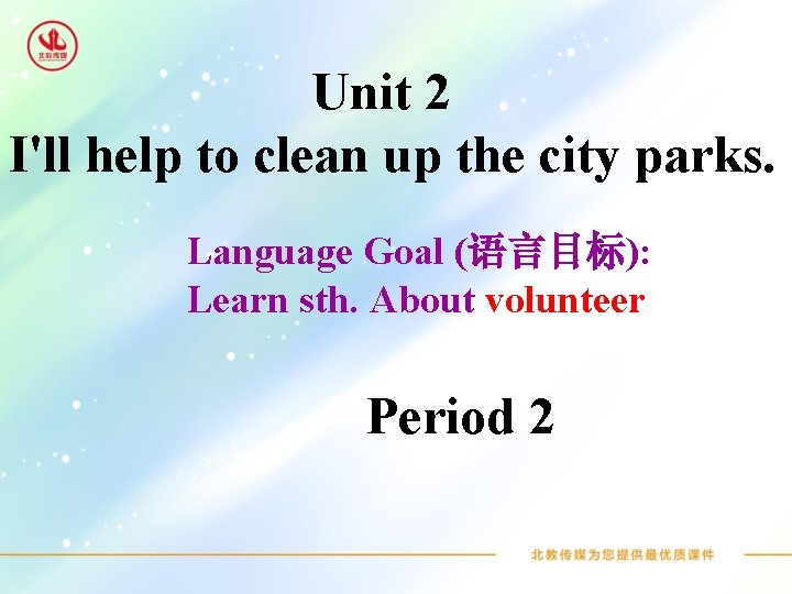Unit 2 I'll help to clean up the city parks. Language Goal (语言目标): Learn