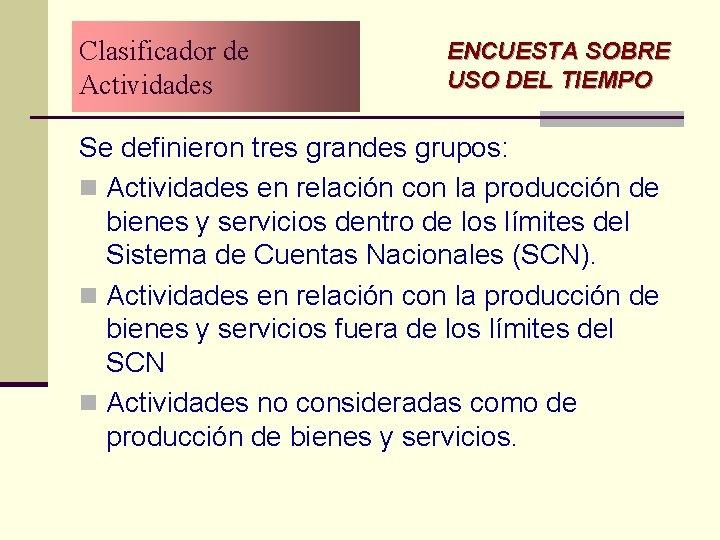 Clasificador de Actividades ENCUESTA SOBRE USO DEL TIEMPO Se definieron tres grandes grupos: n