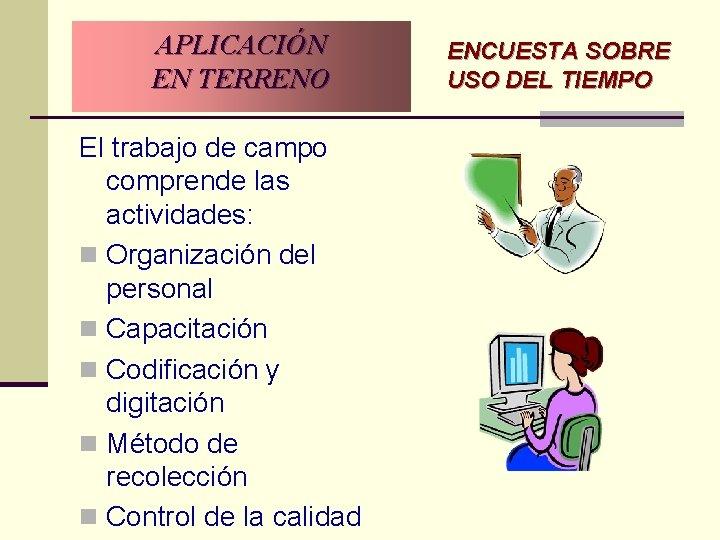 APLICACIÓN EN TERRENO El trabajo de campo comprende las actividades: n Organización del personal