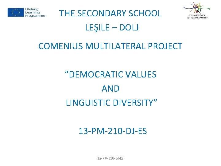 "THE SECONDARY SCHOOL LEŞILE – DOLJ COMENIUS MULTILATERAL PROJECT ""DEMOCRATIC VALUES AND LINGUISTIC DIVERSITY"""