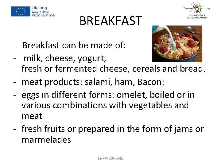 BREAKFAST Breakfast can be made of: - milk, cheese, yogurt, fresh or fermented cheese,