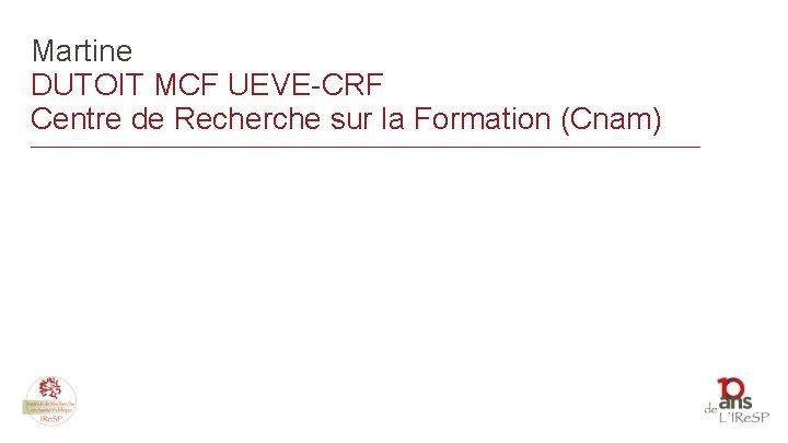 Martine DUTOIT MCF UEVE-CRF Centre de Recherche sur la Formation (Cnam) _______________________________________________________