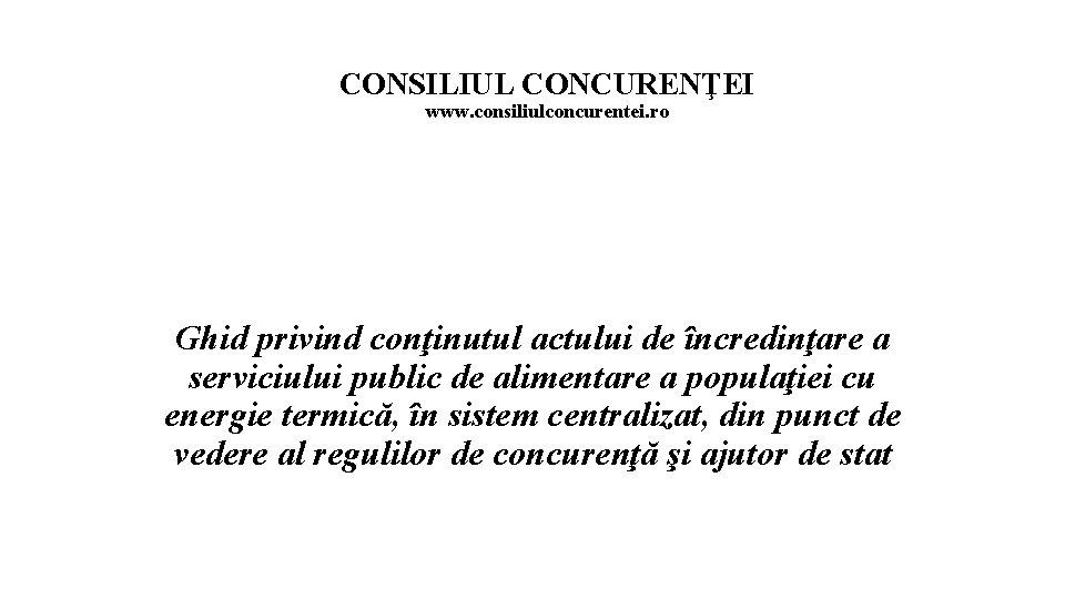 CONSILIUL CONCURENŢEI www. consiliulconcurentei. ro Ghid privind conţinutul actului de încredinţare a serviciului public