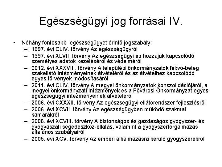 Egészségügyi jog forrásai IV. • Néhány fontosabb egészségügyet érintő jogszabály: – 1997. évi CLIV.