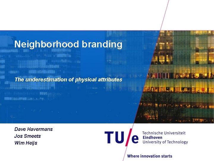 Neighborhood branding The underestimation of physical attributes Dave Havermans Jos Smeets Wim Heijs
