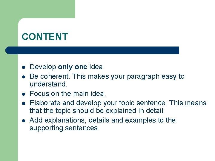 CONTENT l l l Develop only one idea. Be coherent. This makes your paragraph