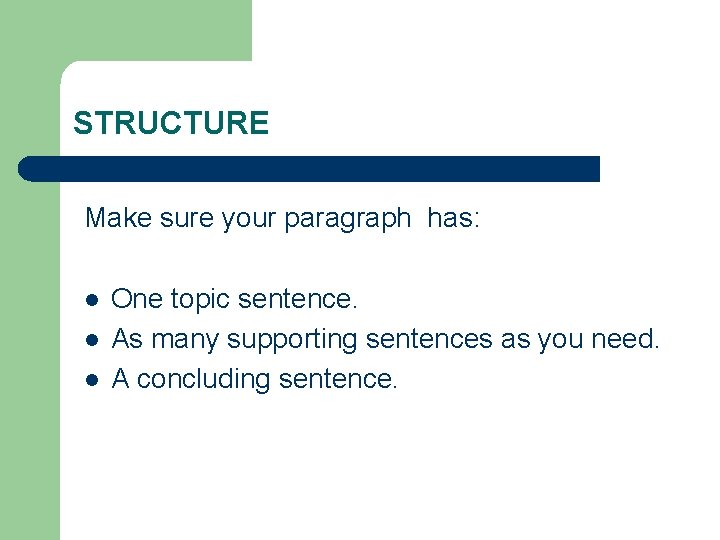 STRUCTURE Make sure your paragraph has: l l l One topic sentence. As many