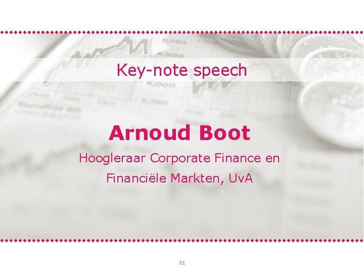 Key-note speech Arnoud Boot Hoogleraar Corporate Finance en Financiële Markten, Uv. A 31