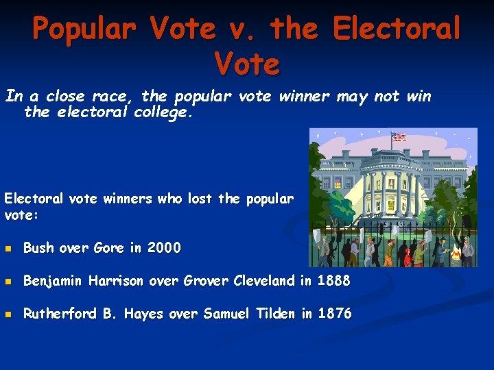 Popular Vote v. the Electoral Vote In a close race, the popular vote winner