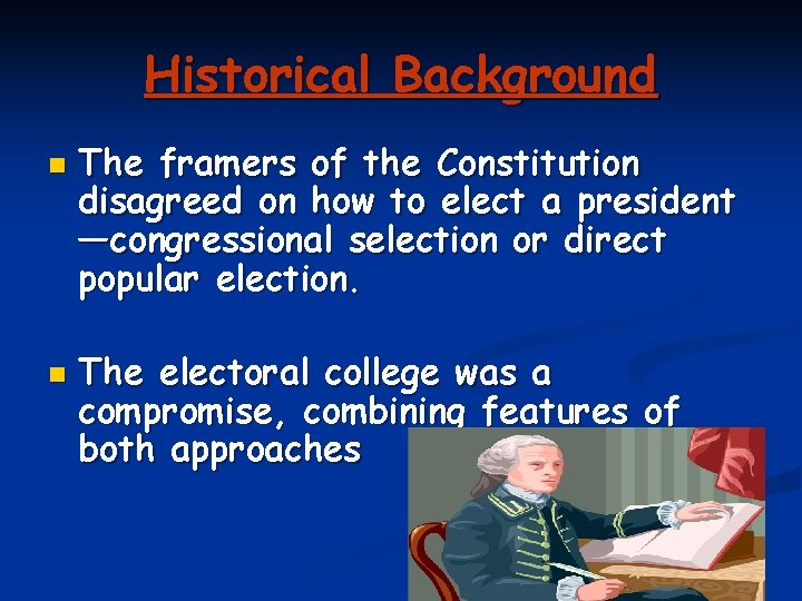 Historical Background n n The framers of the Constitution disagreed on how to elect