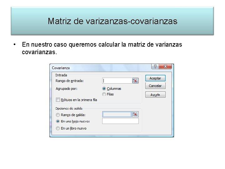 Matriz de varizanzas-covarianzas • En nuestro caso queremos calcular la matriz de varianzas covarianzas.
