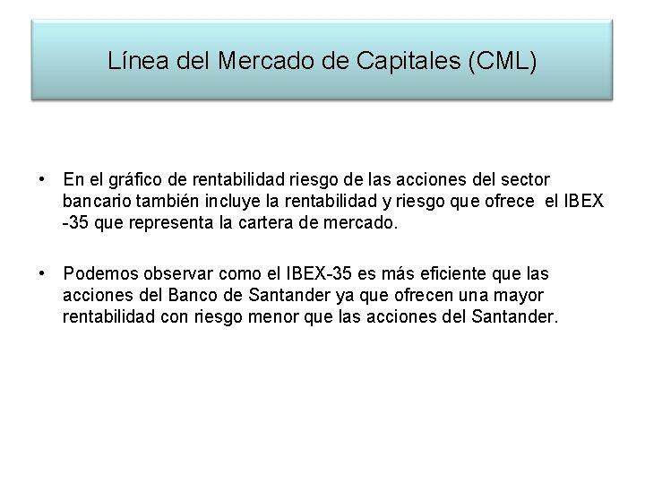 Línea del Mercado de Capitales (CML) • En el gráfico de rentabilidad riesgo de