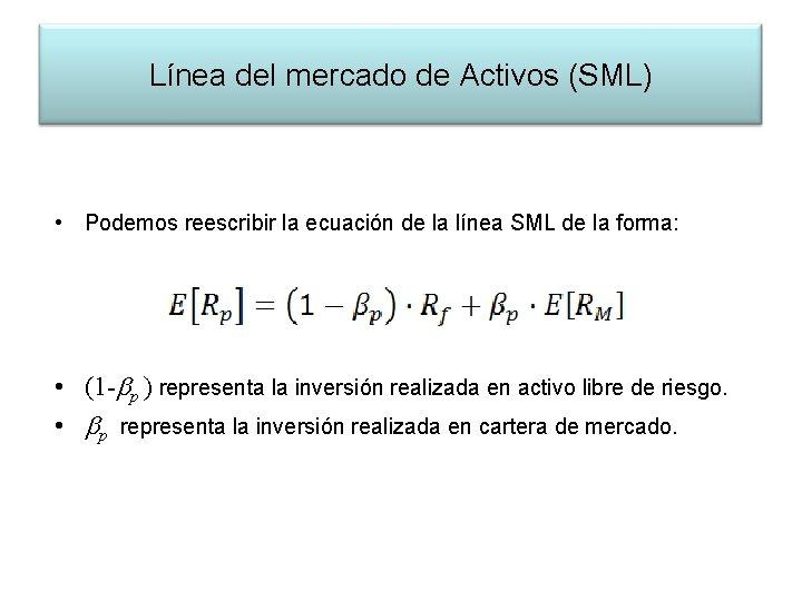Línea del mercado de Activos (SML) • Podemos reescribir la ecuación de la línea
