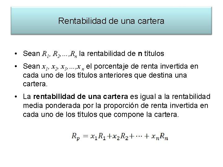 Rentabilidad de una cartera • Sean R 1, R 2, …, Rn la rentabilidad