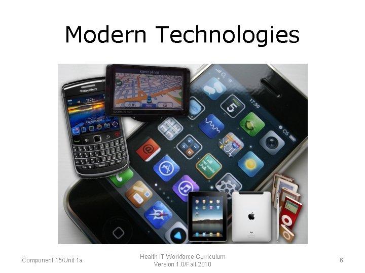 Modern Technologies Component 15/Unit 1 a Health IT Workforce Curriculum Version 1. 0/Fall 2010