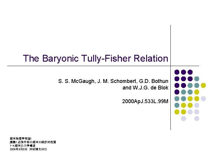 The Baryonic Tully-Fisher Relation S. S. Mc. Gaugh, J. M. Schombert, G. D. Bothun