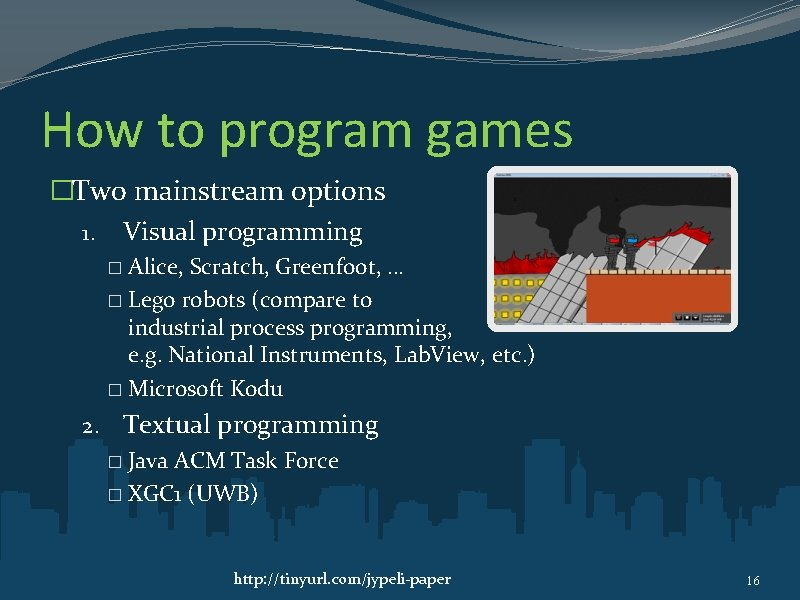 How to program games �Two mainstream options 1. Visual programming Alice, Scratch, Greenfoot, …