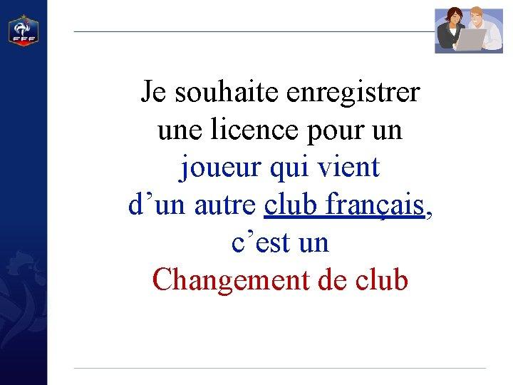 Je souhaite enregistrer une licence pour un joueur qui vient d'un autre club français,