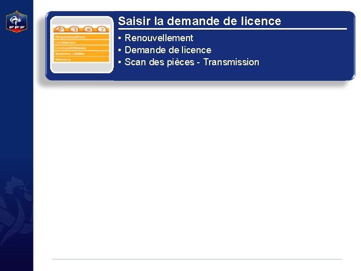 Saisir la demande de licence • Renouvellement • Demande de licence • Scan des