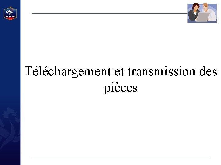 Téléchargement et transmission des pièces