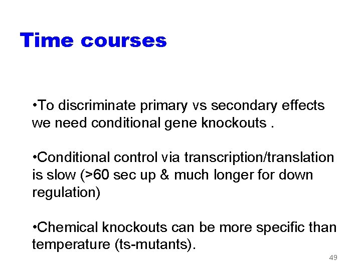 Time courses • To discriminate primary vs secondary effects we need conditional gene knockouts.