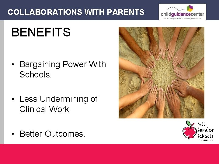 COLLABORATIONS WITH PARENTS BENEFITS • Bargaining Power With Schools. • Less Undermining of Clinical