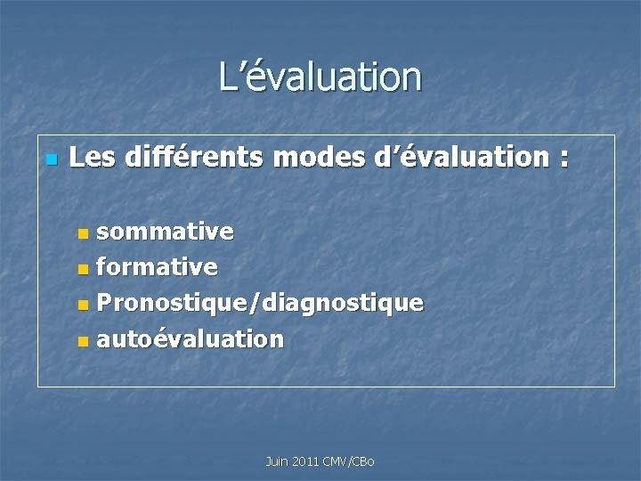L'évaluation n Les différents modes d'évaluation : sommative n formative n Pronostique/diagnostique n autoévaluation