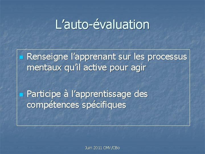 L'auto-évaluation n n Renseigne l'apprenant sur les processus mentaux qu'il active pour agir Participe