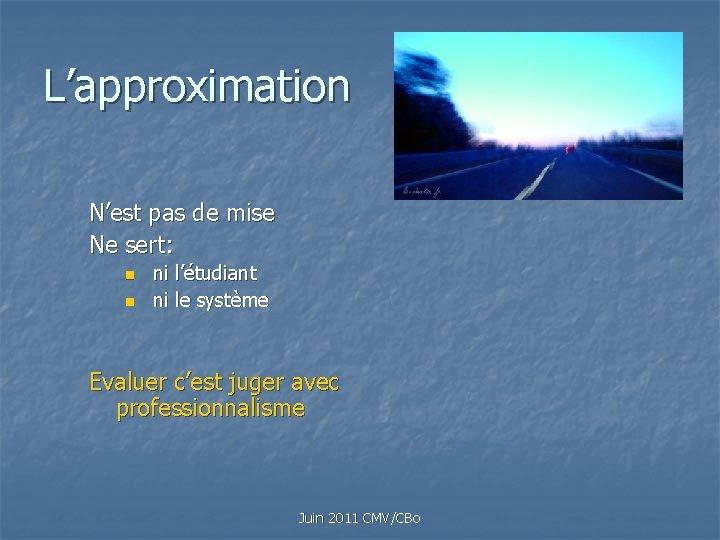 L'approximation N'est pas de mise Ne sert: n n ni l'étudiant ni le système