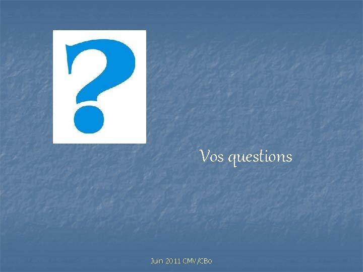 Vos questions Juin 2011 CMV/CBo