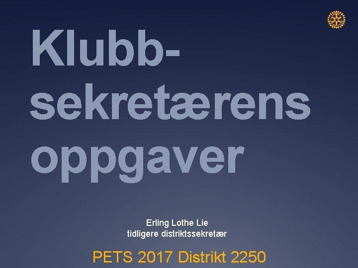 Klubbsekretærens oppgaver Erling Lothe Lie tidligere distriktssekretær PETS 2017 Distrikt 2250