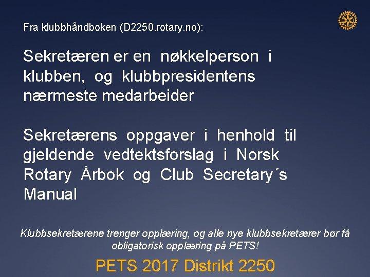 Fra klubbhåndboken (D 2250. rotary. no): Sekretæren er en nøkkelperson i klubben, og klubbpresidentens