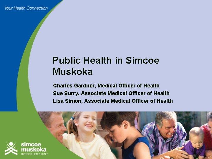 Public Health in Simcoe Muskoka Charles Gardner, Medical Officer of Health Sue Surry, Associate