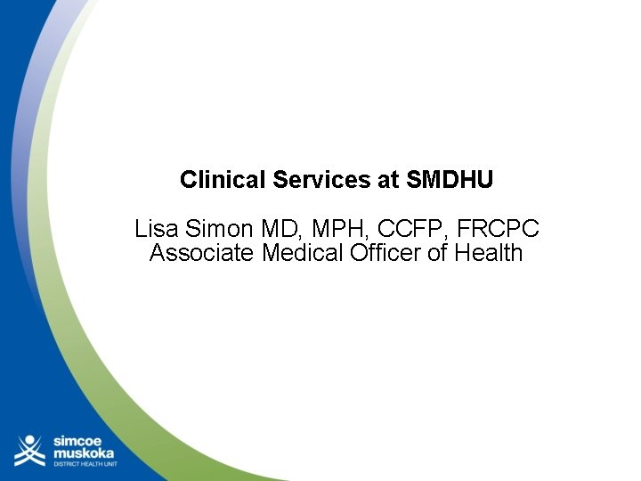 Clinical Services at SMDHU Lisa Simon MD, MPH, CCFP, FRCPC Associate Medical Officer