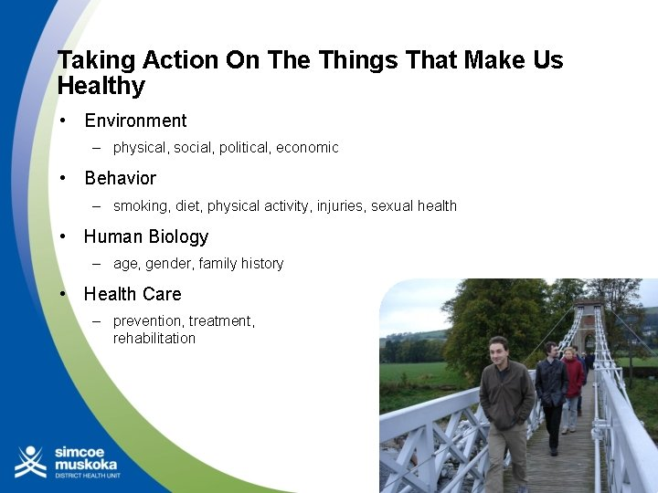 Taking Action On The Things That Make Us Healthy • Environment – physical, social,