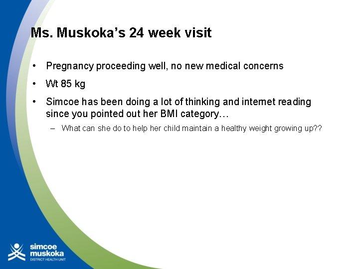 Ms. Muskoka's 24 week visit • Pregnancy proceeding well, no new medical concerns •